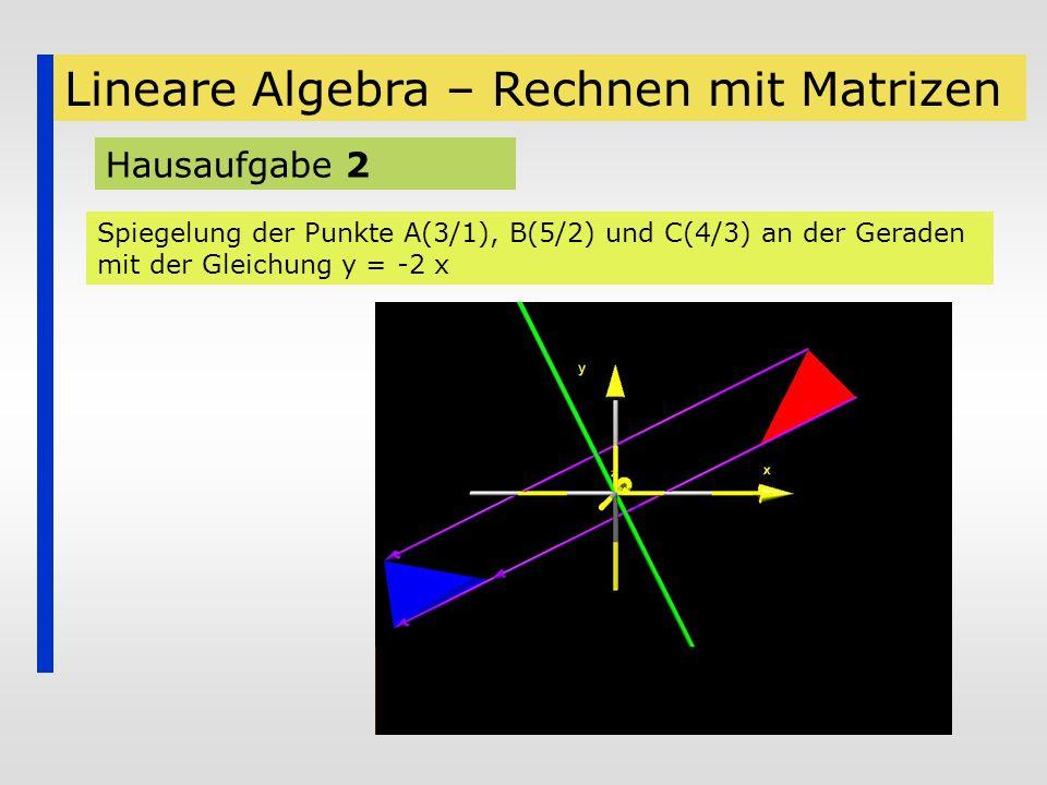 Lineare Algebra – Rechnen mit Matrizen Hausaufgabe 2 Spiegelung der Punkte A(3/1), B(5/2) und C(4/3) an der Geraden mit der Gleichung y = -2 x