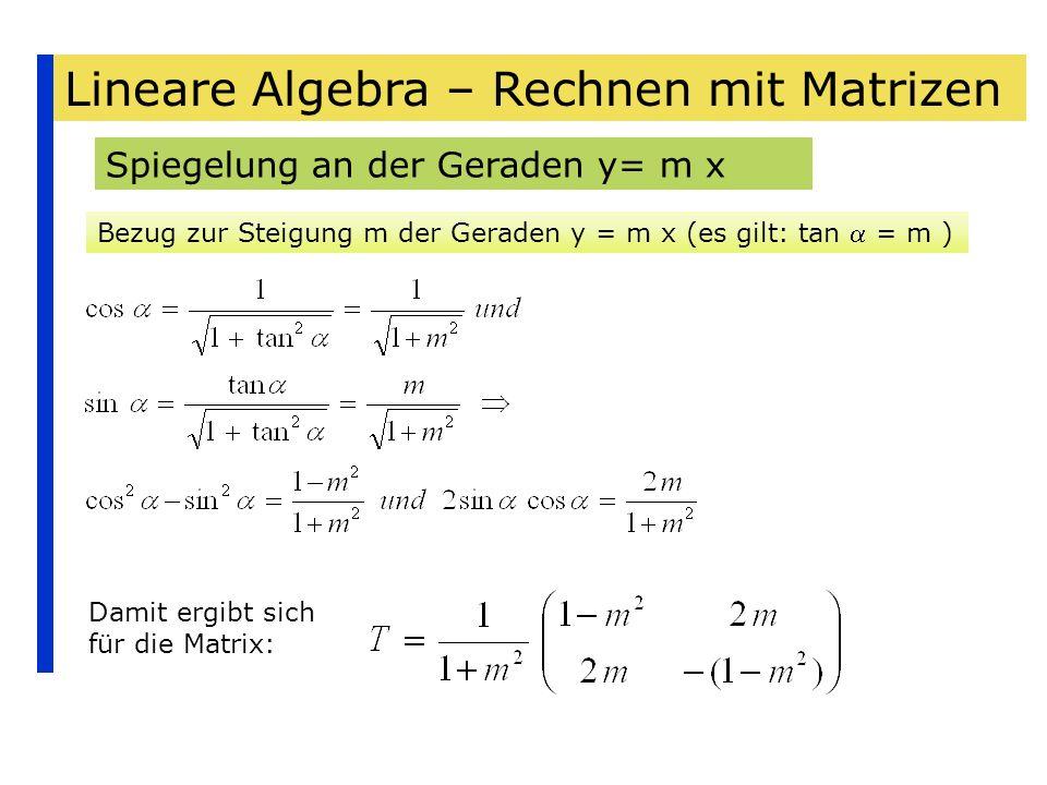 Lineare Algebra – Rechnen mit Matrizen Spiegelung an der Geraden y= m x Bezug zur Steigung m der Geraden y = m x (es gilt: tan = m ) Damit ergibt sich