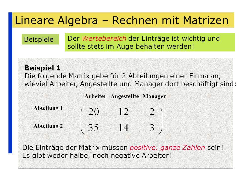 Lineare Algebra – Rechnen mit Matrizen Beispiele Beispiel 1 Die folgende Matrix gebe für 2 Abteilungen einer Firma an, wieviel Arbeiter, Angestellte u
