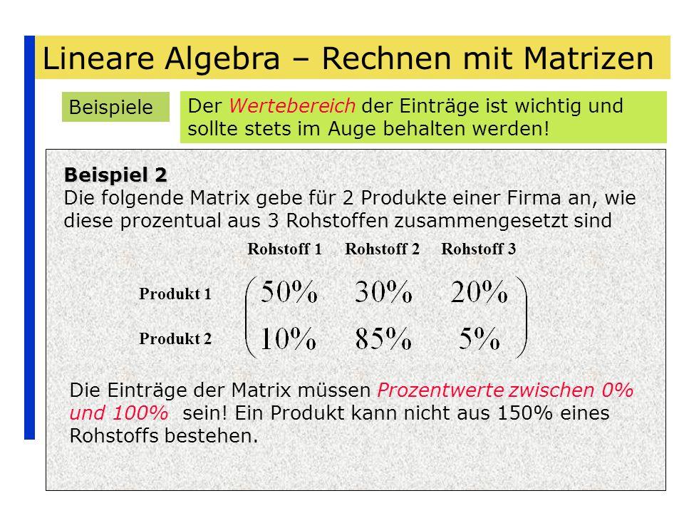 Lineare Algebra – Rechnen mit Matrizen Beispiele Beispiel 2 Die folgende Matrix gebe für 2 Produkte einer Firma an, wie diese prozentual aus 3 Rohstof