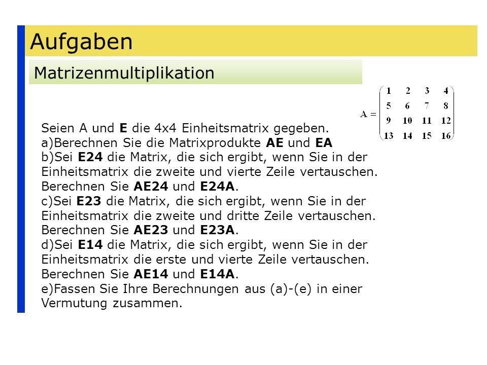 Aufgaben Matrizenmultiplikation Seien A und E die 4x4 Einheitsmatrix gegeben. a)Berechnen Sie die Matrixprodukte AE und EA b)Sei E24 die Matrix, die s
