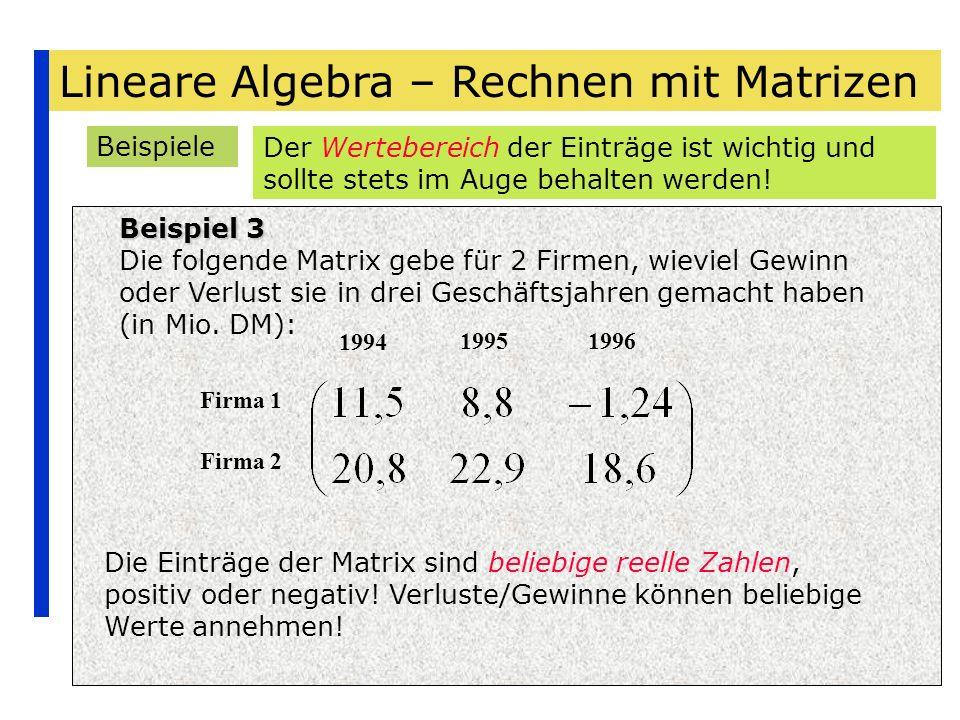 Lineare Algebra – Rechnen mit Matrizen Beispiele Beispiel 3 Die folgende Matrix gebe für 2 Firmen, wieviel Gewinn oder Verlust sie in drei Geschäftsja