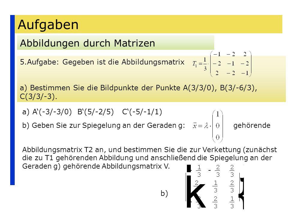 Aufgaben Abbildungen durch Matrizen 5.Aufgabe: Gegeben ist die Abbildungsmatrix a) Bestimmen Sie die Bildpunkte der Punkte A(3/3/0), B(3/-6/3), C(3/3/
