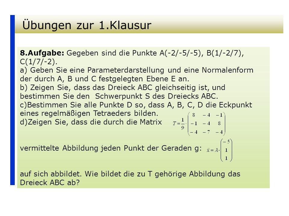 Übungen zur 1.Klausur 8.Aufgabe: Gegeben sind die Punkte A(-2/-5/-5), B(1/-2/7), C(1/7/-2). a) Geben Sie eine Parameterdarstellung und eine Normalenfo