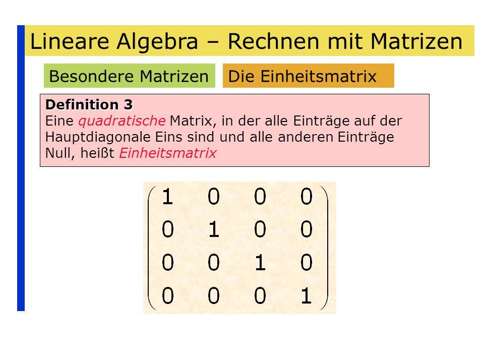 Lineare Algebra – Rechnen mit Matrizen Besondere Matrizen Definition 3 Eine quadratische Matrix, in der alle Einträge auf der Hauptdiagonale Eins sind