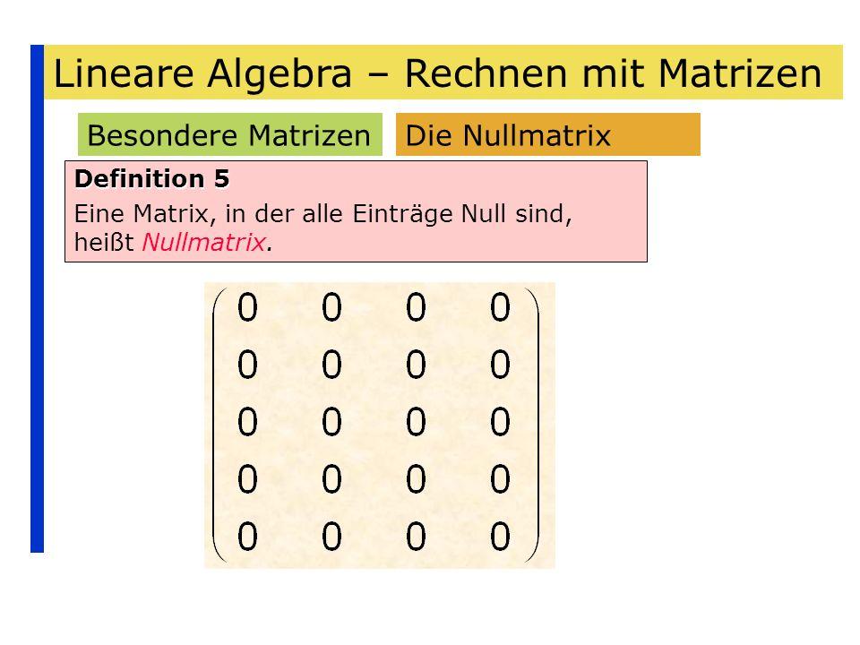 Lineare Algebra – Rechnen mit Matrizen Besondere Matrizen Definition 5 Eine Matrix, in der alle Einträge Null sind, heißt Nullmatrix. Die Nullmatrix