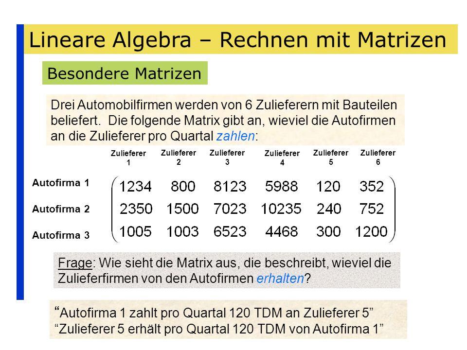 Lineare Algebra – Rechnen mit Matrizen Besondere Matrizen Drei Automobilfirmen werden von 6 Zulieferern mit Bauteilen beliefert. Die folgende Matrix g