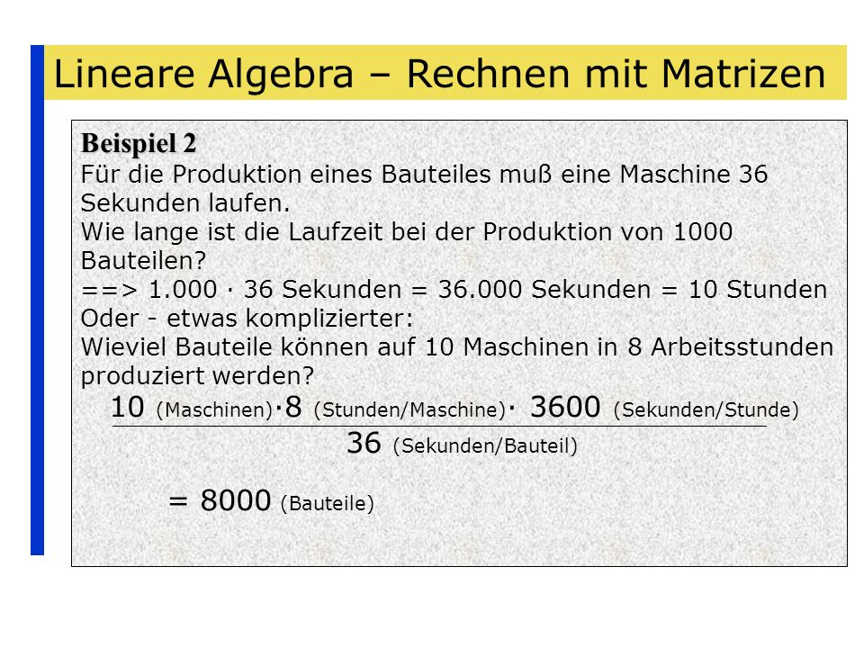 Lineare Algebra – Rechnen mit Matrizen Beispiele Beispiel 2 Die folgende Matrix gebe für 2 Produkte einer Firma an, wie diese prozentual aus 3 Rohstoffen zusammengesetzt sind Produkt 1 Produkt 2 Rohstoff 1Rohstoff 2Rohstoff 3 Die Einträge der Matrix müssen Prozentwerte zwischen 0% und 100% sein.