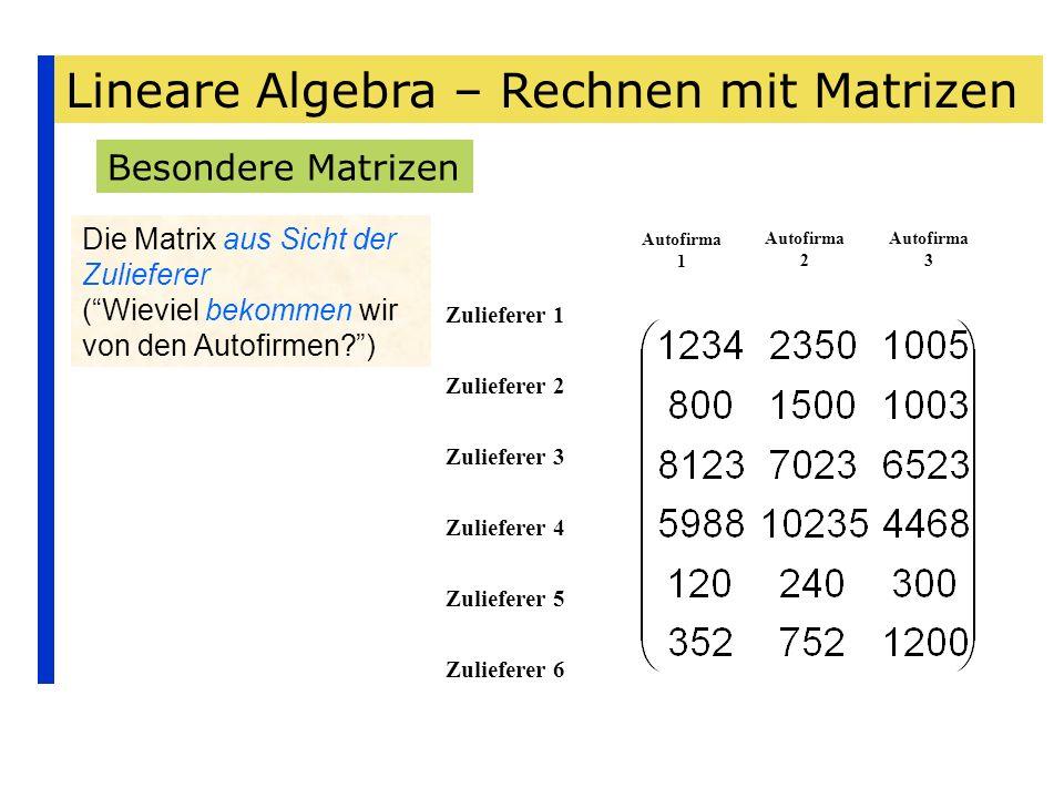 Lineare Algebra – Rechnen mit Matrizen Besondere Matrizen Die Matrix aus Sicht der Zulieferer (Wieviel bekommen wir von den Autofirmen?) Zulieferer 1