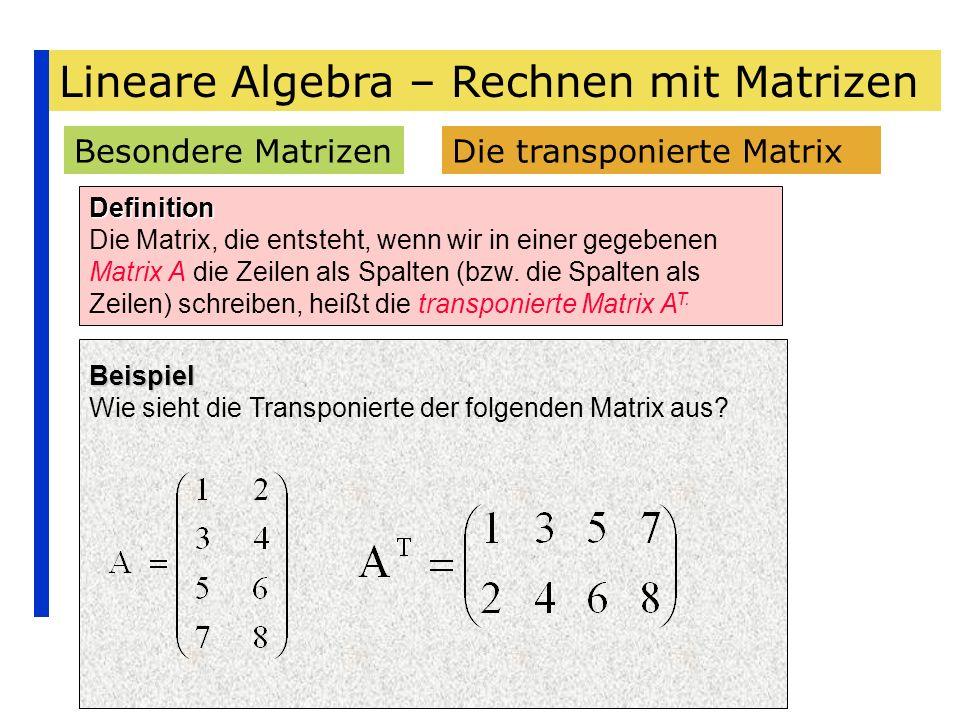 Lineare Algebra – Rechnen mit Matrizen Besondere Matrizen Definition Die Matrix, die entsteht, wenn wir in einer gegebenen Matrix A die Zeilen als Spa