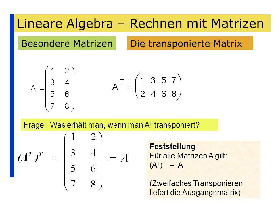 Lineare Algebra – Rechnen mit Matrizen Besondere MatrizenDie transponierte Matrix Frage: Was erhält man, wenn man A T transponiert? Feststellung Für a