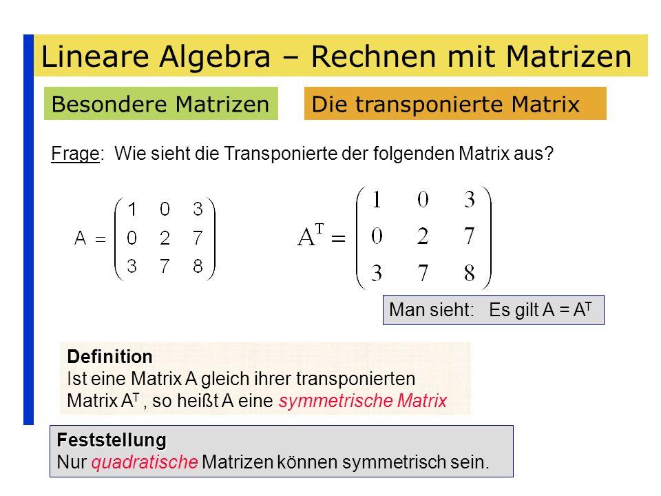Lineare Algebra – Rechnen mit Matrizen Besondere MatrizenDie transponierte Matrix Frage: Wie sieht die Transponierte der folgenden Matrix aus? Man sie
