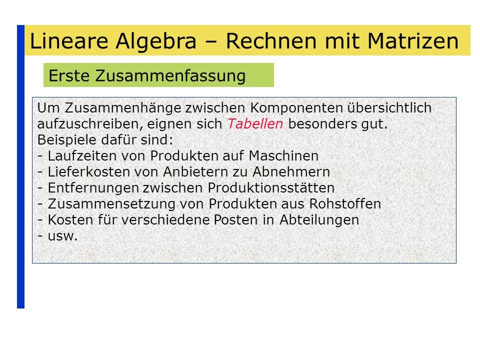 Lineare Algebra – Rechnen mit Matrizen Erste Zusammenfassung Um Zusammenhänge zwischen Komponenten übersichtlich aufzuschreiben, eignen sich Tabellen