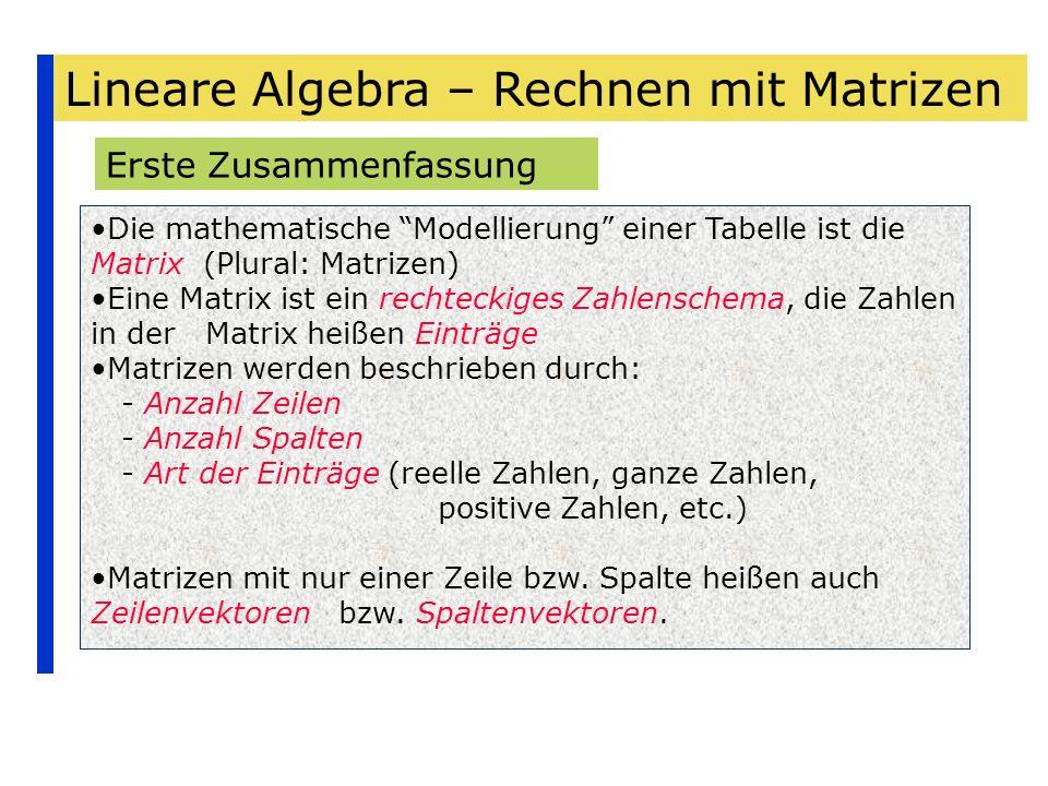 Lineare Algebra – Rechnen mit Matrizen Erste Zusammenfassung Die mathematische Modellierung einer Tabelle ist die Matrix (Plural: Matrizen) Eine Matri
