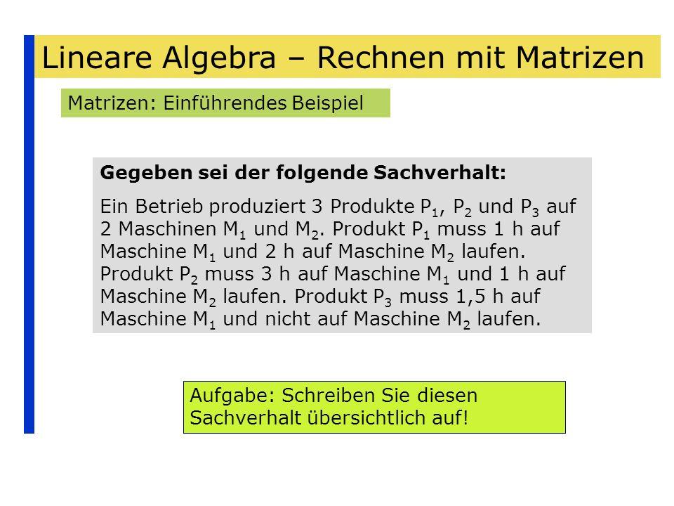 Lineare Algebra – Rechnen mit Matrizen Matrizen: Einführendes Beispiel Gegeben sei der folgende Sachverhalt: Ein Betrieb produziert 3 Produkte P 1, P