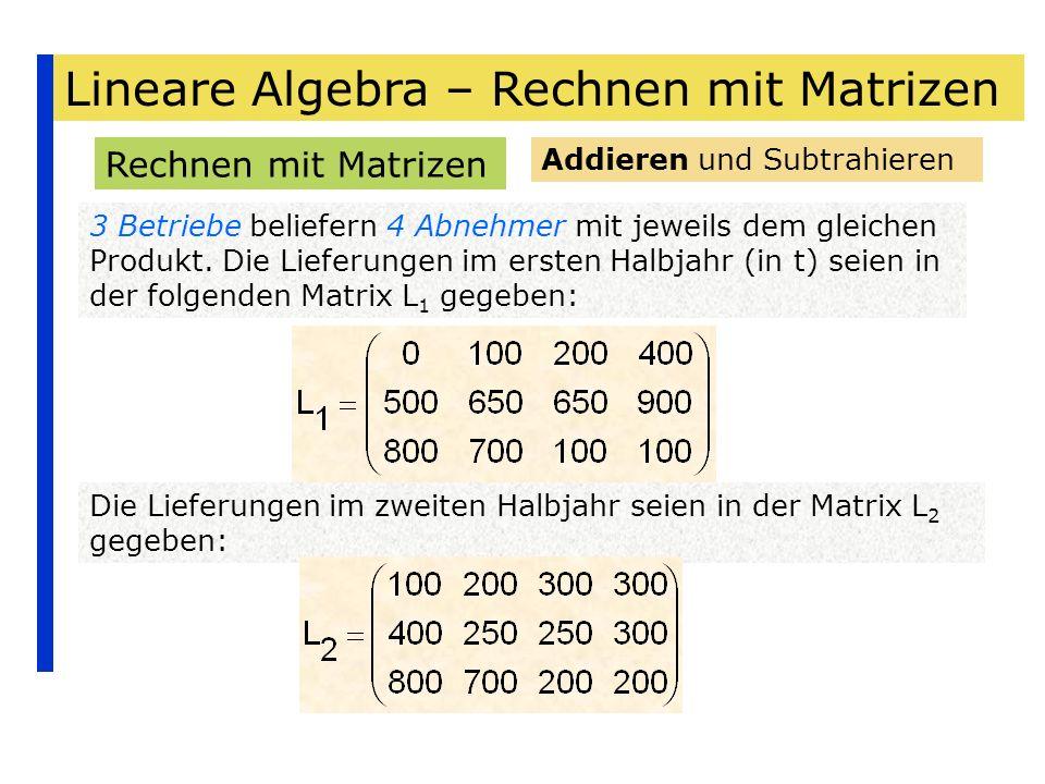 Lineare Algebra – Rechnen mit Matrizen Rechnen mit Matrizen 3 Betriebe beliefern 4 Abnehmer mit jeweils dem gleichen Produkt. Die Lieferungen im erste