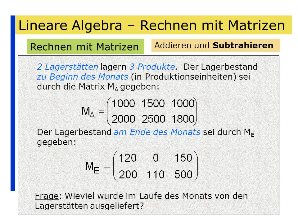 Lineare Algebra – Rechnen mit Matrizen Rechnen mit Matrizen Addieren und Subtrahieren 2 Lagerstätten lagern 3 Produkte. Der Lagerbestand zu Beginn des