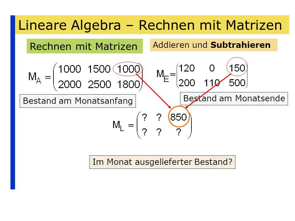 Lineare Algebra – Rechnen mit Matrizen Rechnen mit Matrizen Addieren und Subtrahieren Bestand am Monatsanfang Bestand am Monatsende Im Monat ausgelief