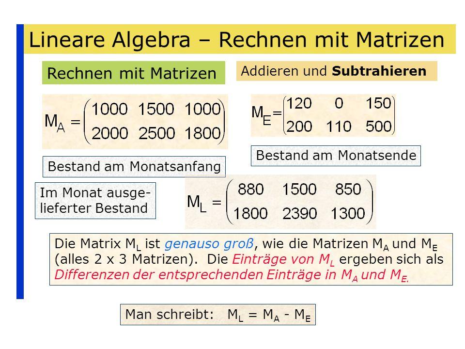 Lineare Algebra – Rechnen mit Matrizen Rechnen mit Matrizen Addieren und Subtrahieren Bestand am Monatsanfang Bestand am Monatsende Die Matrix M L ist