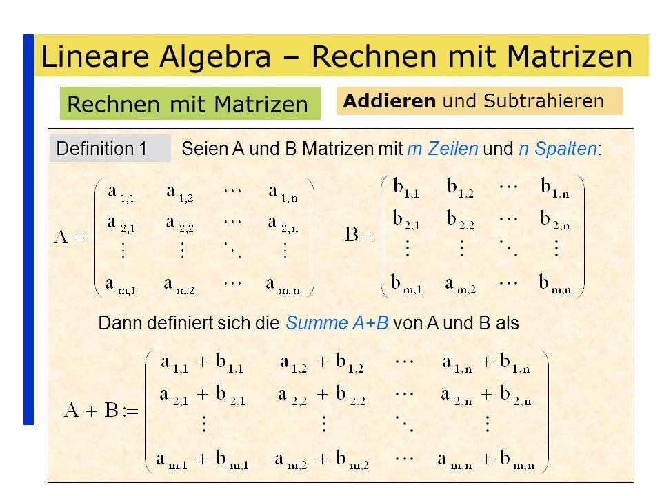 Lineare Algebra – Rechnen mit Matrizen Rechnen mit Matrizen Addieren und Subtrahieren Definition 1 Seien A und B Matrizen mit m Zeilen und n Spalten: