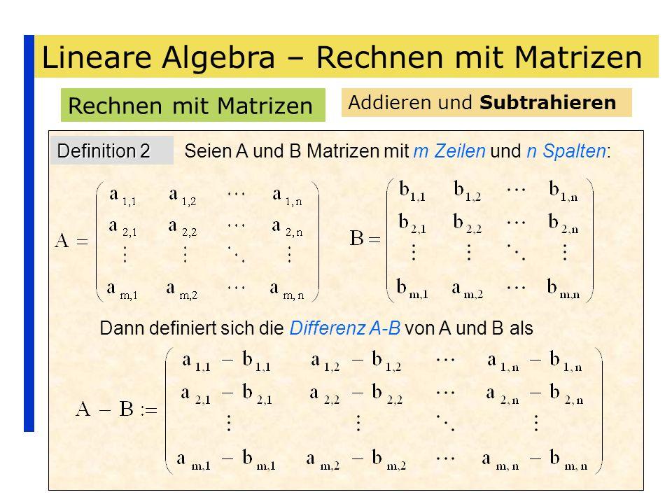 Lineare Algebra – Rechnen mit Matrizen Rechnen mit Matrizen Addieren und Subtrahieren Definition 2 Seien A und B Matrizen mit m Zeilen und n Spalten: