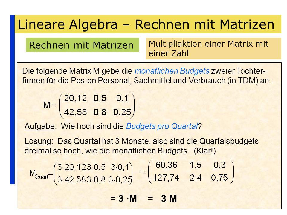 Lineare Algebra – Rechnen mit Matrizen Rechnen mit Matrizen Multipliaktion einer Matrix mit einer Zahl Die folgende Matrix M gebe die monatlichen Budg