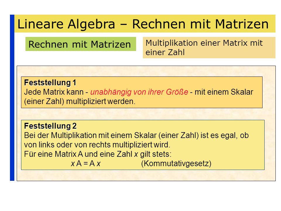 Lineare Algebra – Rechnen mit Matrizen Rechnen mit Matrizen Multiplikation einer Matrix mit einer Zahl Feststellung 1 Jede Matrix kann - unabhängig vo