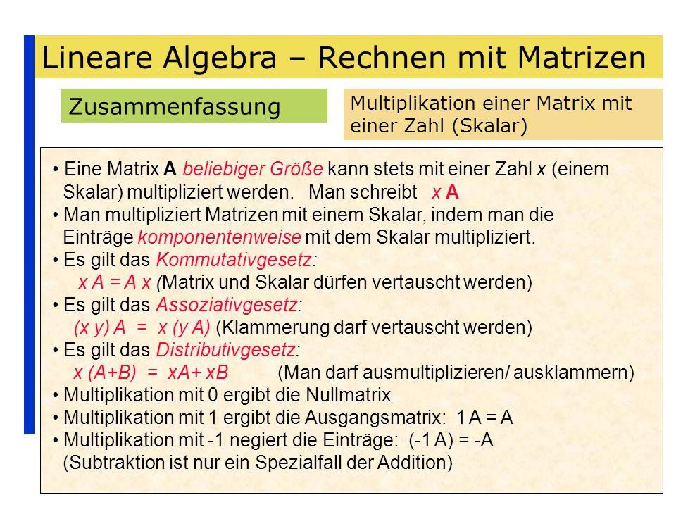 Lineare Algebra – Rechnen mit Matrizen Zusammenfassung Multiplikation einer Matrix mit einer Zahl (Skalar) Eine Matrix A beliebiger Größe kann stets m