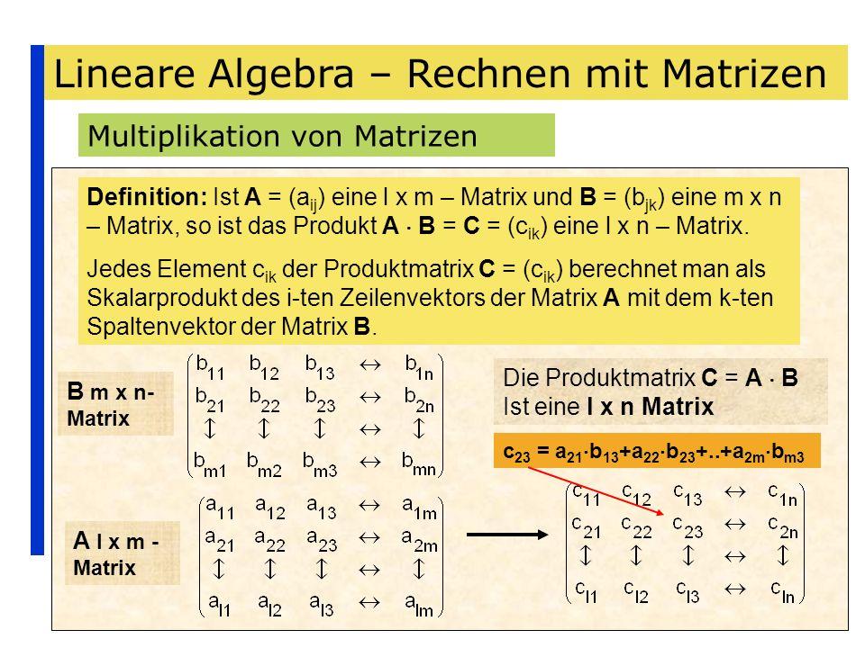 Lineare Algebra – Rechnen mit Matrizen Multiplikation von Matrizen Definition: Ist A = (a ij ) eine l x m – Matrix und B = (b jk ) eine m x n – Matrix