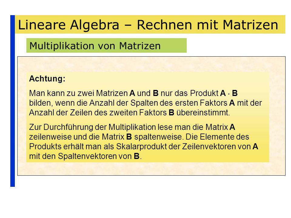 Lineare Algebra – Rechnen mit Matrizen Multiplikation von Matrizen Achtung: Man kann zu zwei Matrizen A und B nur das Produkt A B bilden, wenn die Anz