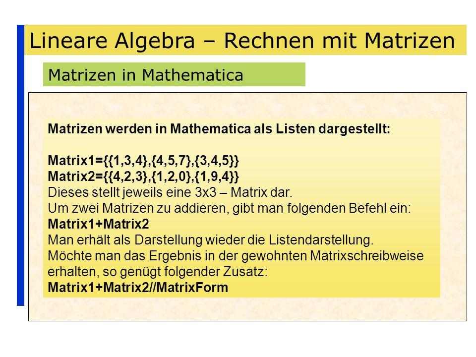 Lineare Algebra – Rechnen mit Matrizen Matrizen in Mathematica Matrizen werden in Mathematica als Listen dargestellt: Matrix1={{1,3,4},{4,5,7},{3,4,5}