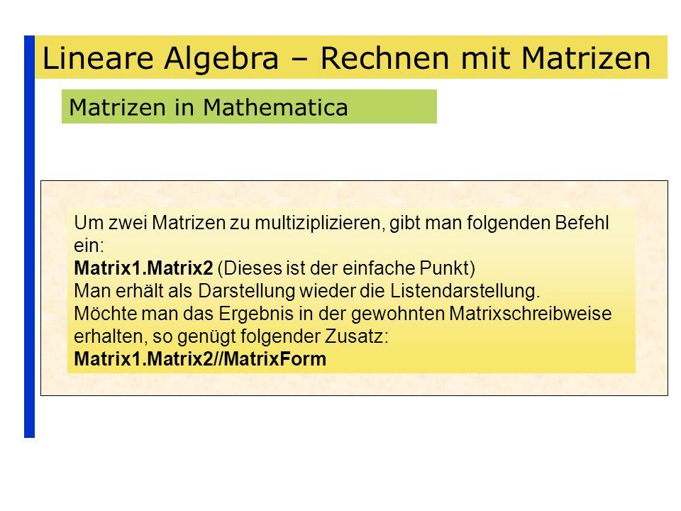 Lineare Algebra – Rechnen mit Matrizen Matrizen in Mathematica Um zwei Matrizen zu multiziplizieren, gibt man folgenden Befehl ein: Matrix1.Matrix2 (D