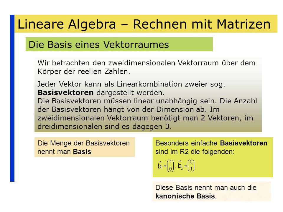Lineare Algebra – Rechnen mit Matrizen Die Basis eines Vektorraumes Wir betrachten den zweidimensionalen Vektorraum über dem Körper der reellen Zahlen