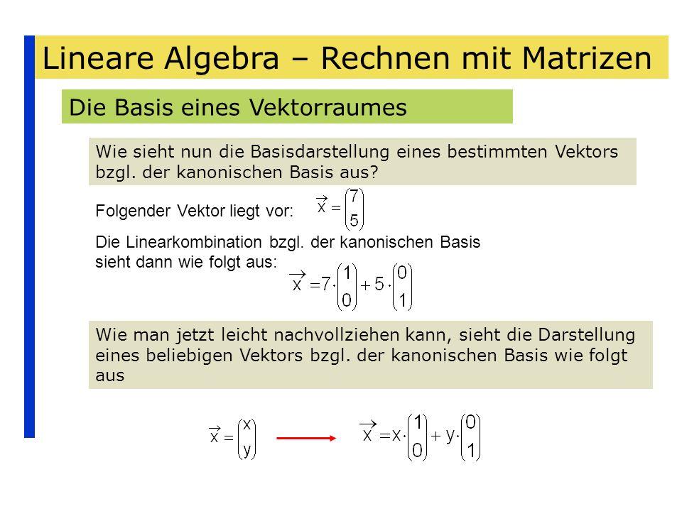 Lineare Algebra – Rechnen mit Matrizen Die Basis eines Vektorraumes Wie sieht nun die Basisdarstellung eines bestimmten Vektors bzgl. der kanonischen