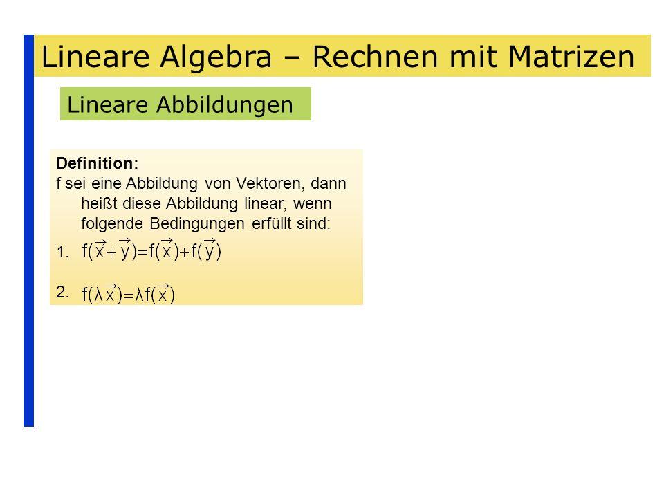 Lineare Algebra – Rechnen mit Matrizen Lineare Abbildungen Definition: f sei eine Abbildung von Vektoren, dann heißt diese Abbildung linear, wenn folg