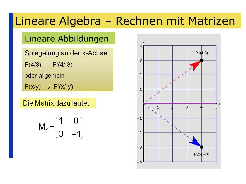 Lineare Algebra – Rechnen mit Matrizen Lineare Abbildungen Spiegelung an der x-Achse P(4/3) P(4/-3) oder allgemein P(x/y) P(x/-y) Die Matrix dazu laut