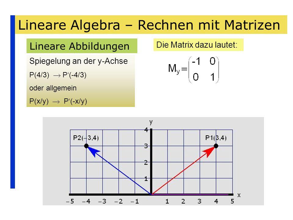 Lineare Algebra – Rechnen mit Matrizen Lineare Abbildungen Spiegelung an der y-Achse P(4/3) P(-4/3) oder allgemein P(x/y) P(-x/y) Die Matrix dazu laut