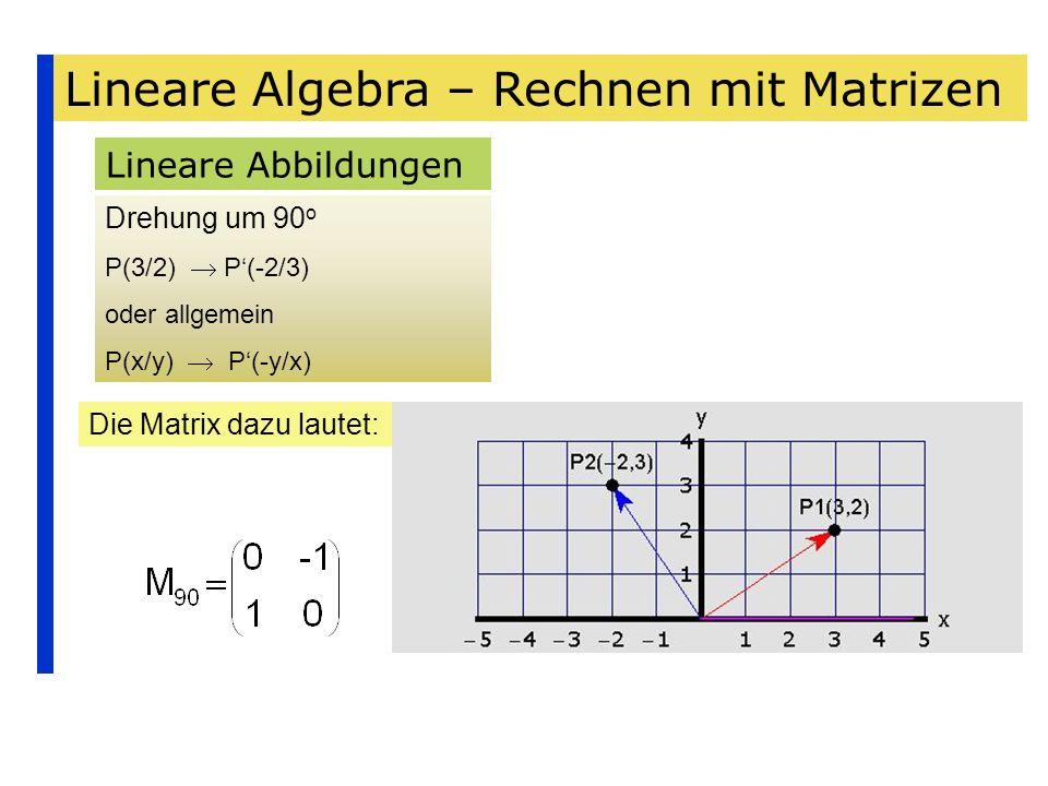Lineare Algebra – Rechnen mit Matrizen Lineare Abbildungen Drehung um 90 o P(3/2) P(-2/3) oder allgemein P(x/y) P(-y/x) Die Matrix dazu lautet: