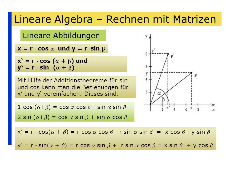 Lineare Algebra – Rechnen mit Matrizen Lineare Abbildungen x = r cos und y = r sin x = r cos ( + ) und y = r sin ( + ) Mit Hilfe der Additionstheoreme