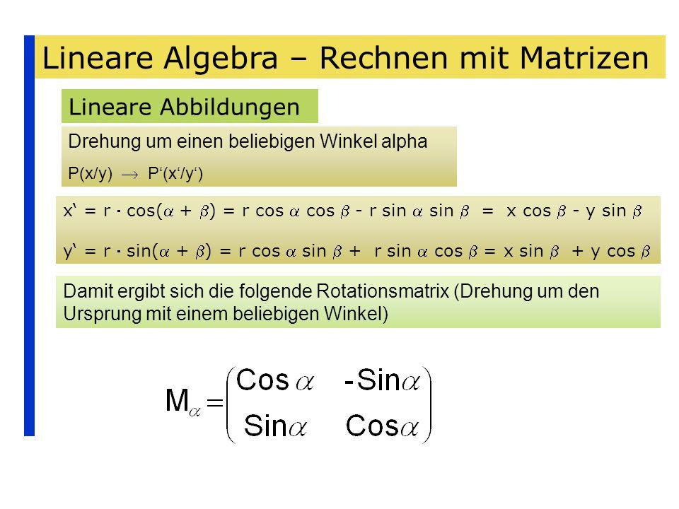 Lineare Algebra – Rechnen mit Matrizen Lineare Abbildungen Drehung um einen beliebigen Winkel alpha P(x/y) Damit ergibt sich die folgende Rotationsmat