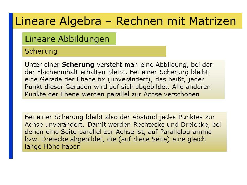 Lineare Algebra – Rechnen mit Matrizen Lineare Abbildungen Scherung Unter einer Scherung versteht man eine Abbildung, bei der der Flächeninhalt erhalt