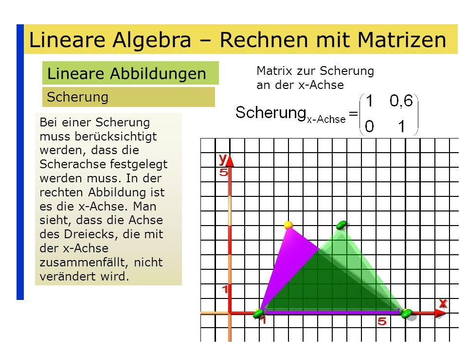 Lineare Algebra – Rechnen mit Matrizen Lineare Abbildungen Scherung Bei einer Scherung muss berücksichtigt werden, dass die Scherachse festgelegt werd