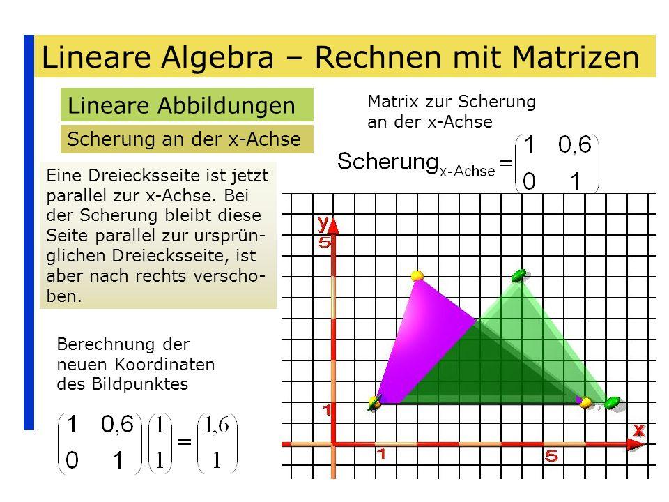 Lineare Algebra – Rechnen mit Matrizen Lineare Abbildungen Scherung an der x-Achse Eine Dreiecksseite ist jetzt parallel zur x-Achse. Bei der Scherung