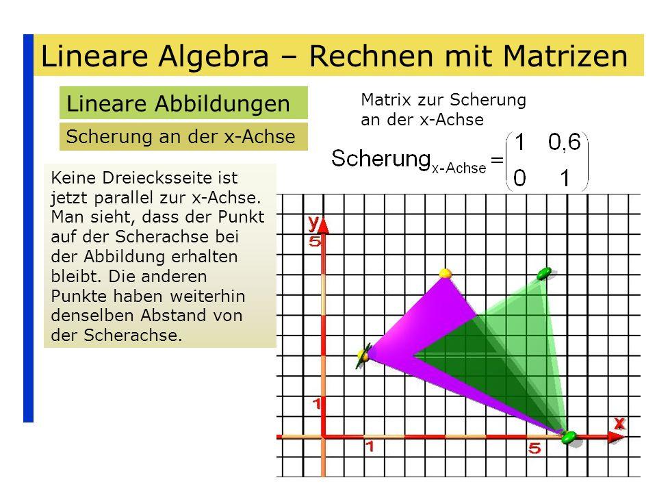 Lineare Algebra – Rechnen mit Matrizen Lineare Abbildungen Scherung an der x-Achse Keine Dreiecksseite ist jetzt parallel zur x-Achse. Man sieht, dass