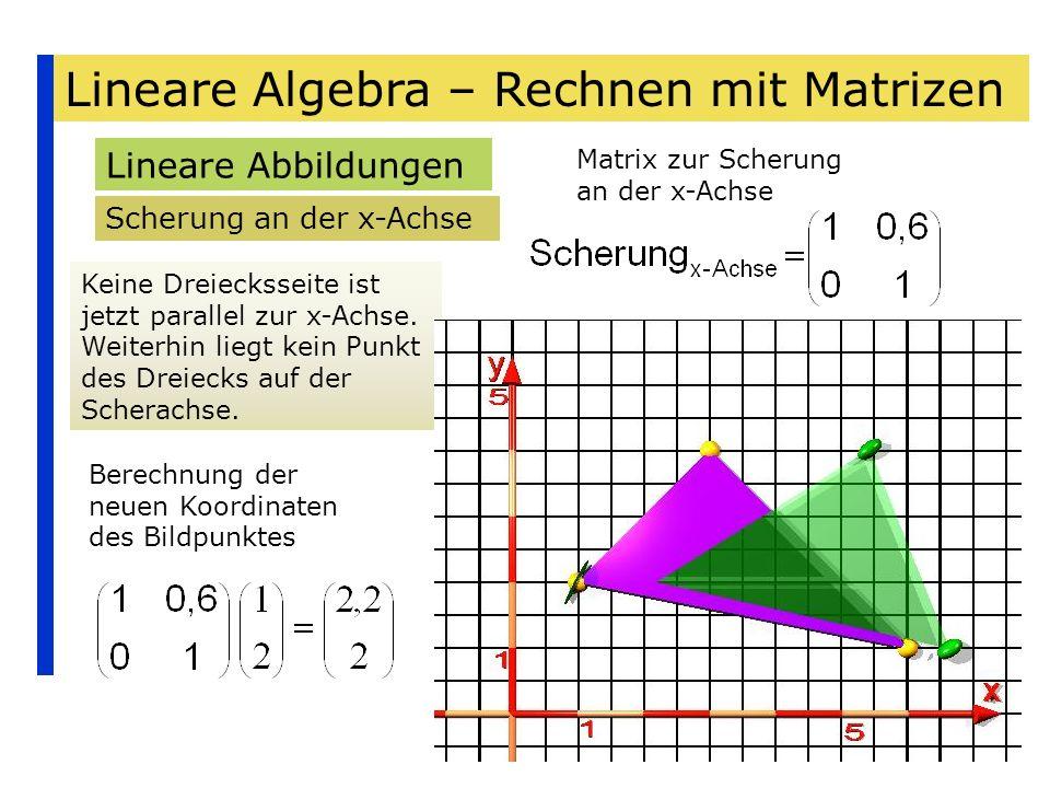 Lineare Algebra – Rechnen mit Matrizen Lineare Abbildungen Scherung an der x-Achse Keine Dreiecksseite ist jetzt parallel zur x-Achse. Weiterhin liegt