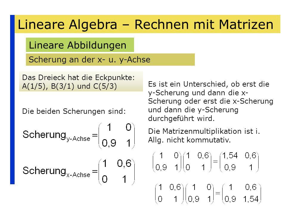 Lineare Algebra – Rechnen mit Matrizen Lineare Abbildungen Scherung an der x- u. y-Achse Das Dreieck hat die Eckpunkte: A(1/5), B(3/1) und C(5/3) Die