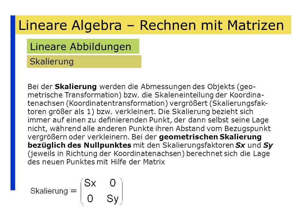 Lineare Algebra – Rechnen mit Matrizen Lineare Abbildungen Skalierung Bei der Skalierung werden die Abmessungen des Objekts (geo- metrische Transforma