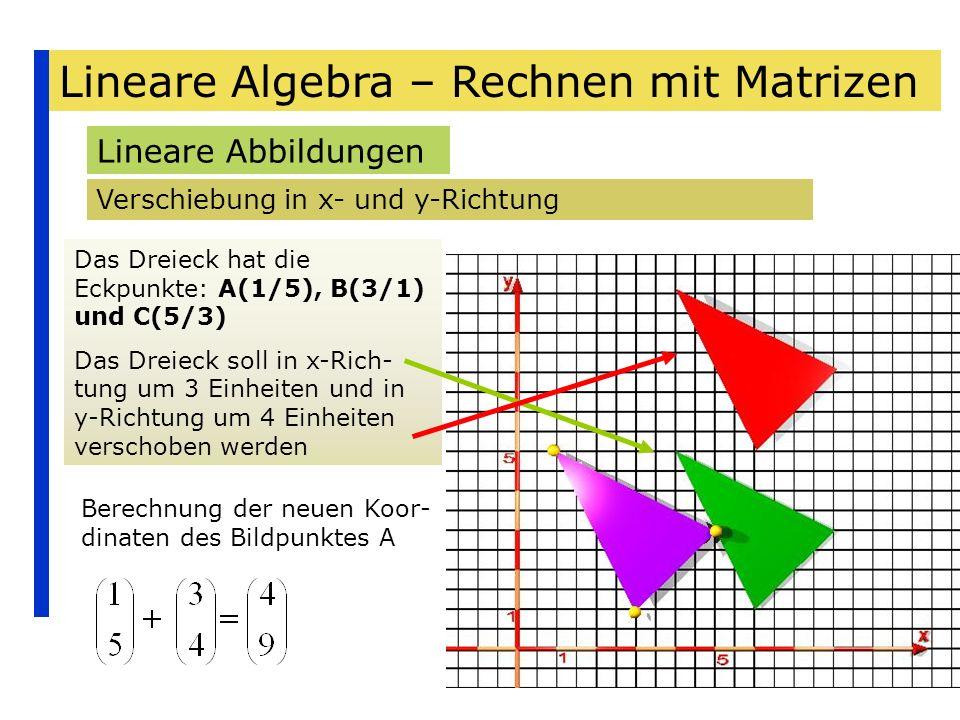 Lineare Algebra – Rechnen mit Matrizen Lineare Abbildungen Verschiebung in x- und y-Richtung Berechnung der neuen Koor- dinaten des Bildpunktes A Das