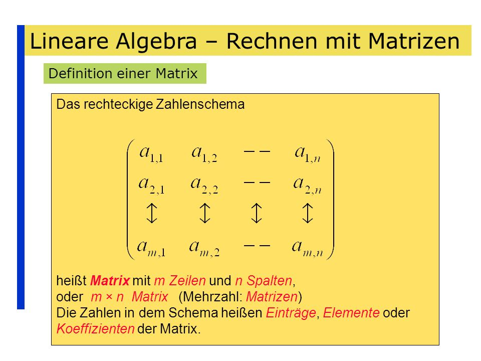 Lineare Algebra – Rechnen mit Matrizen Definition einer Matrix Das rechteckige Zahlenschema heißt Matrix mit m Zeilen und n Spalten, oder m × n Matrix