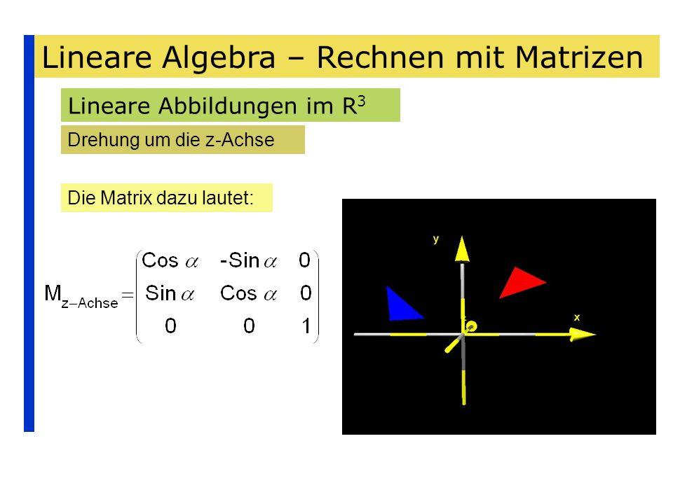 Lineare Algebra – Rechnen mit Matrizen Lineare Abbildungen im R 3 Drehung um die z-Achse Die Matrix dazu lautet: